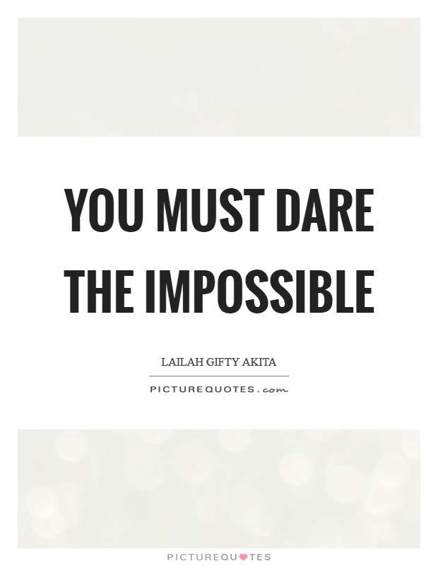 You must dare the impossible Picture Quote #1