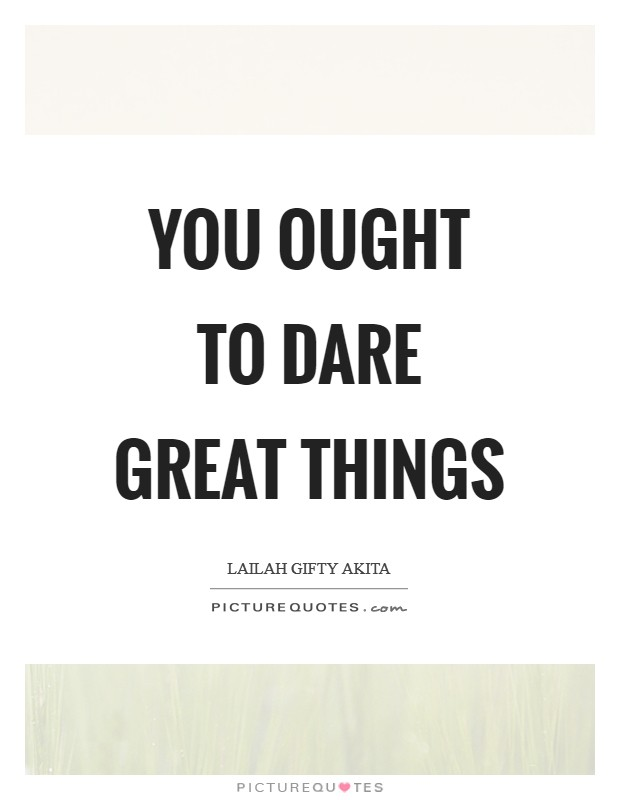 You ought to dare great things Picture Quote #1