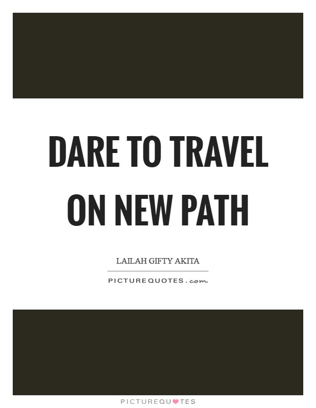 Dare to travel on new path Picture Quote #1