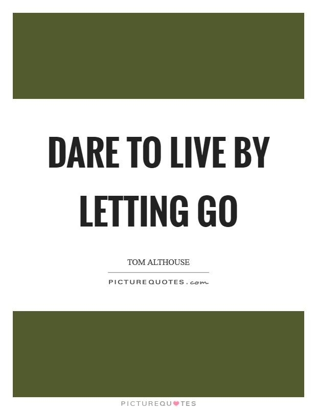 Dare to live by letting go Picture Quote #1