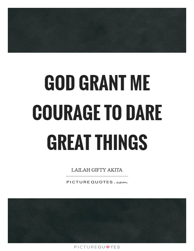 God grant me courage to dare great things Picture Quote #1