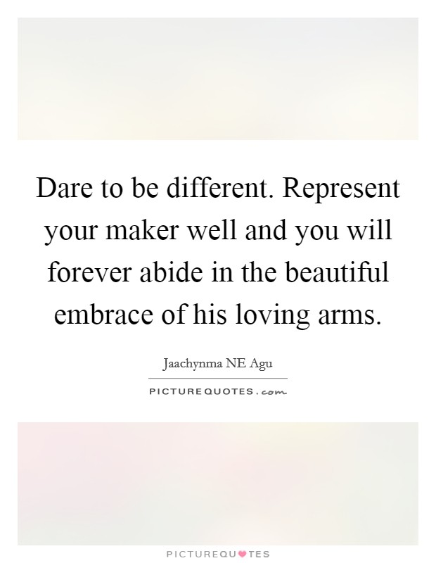 Dare to be different. Represent your maker well and you will forever abide in the beautiful embrace of his loving arms Picture Quote #1