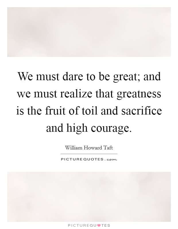 We must dare to be great; and we must realize that greatness is the fruit of toil and sacrifice and high courage Picture Quote #1