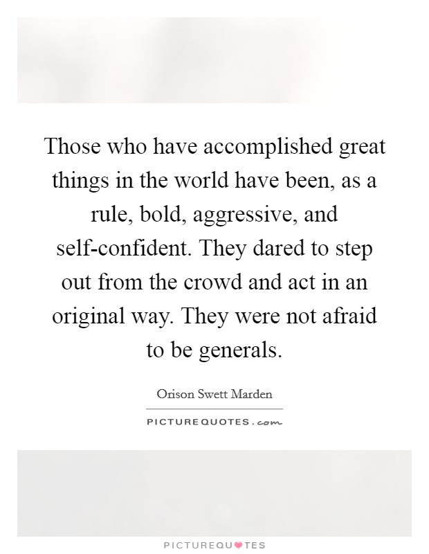 Those who have accomplished great things in the world have been, as a rule, bold, aggressive, and self-confident. They dared to step out from the crowd and act in an original way. They were not afraid to be generals Picture Quote #1