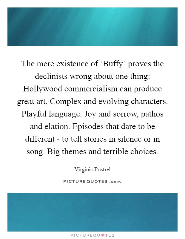 The mere existence of 'Buffy' proves the declinists wrong about one thing: Hollywood commercialism can produce great art. Complex and evolving characters. Playful language. Joy and sorrow, pathos and elation. Episodes that dare to be different - to tell stories in silence or in song. Big themes and terrible choices Picture Quote #1