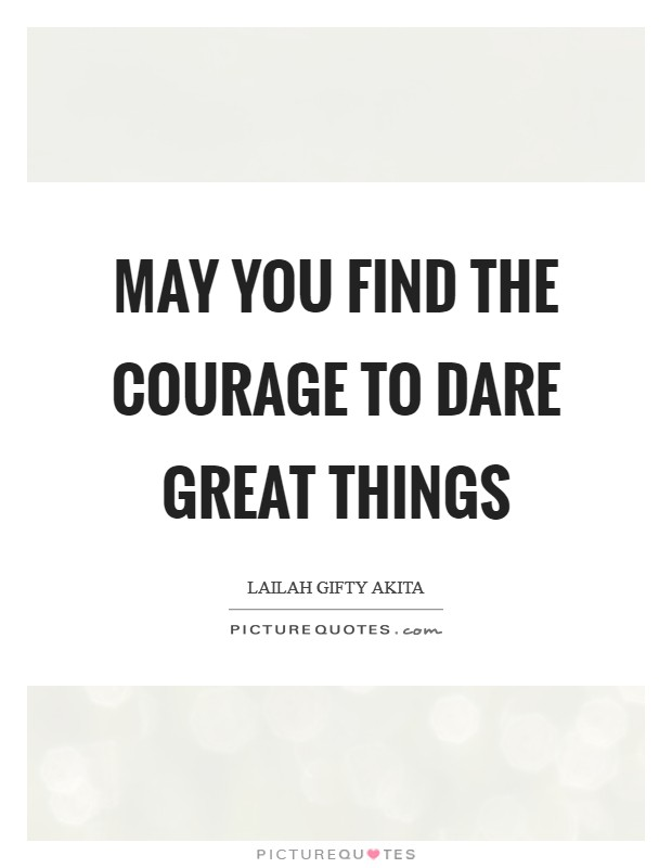 May you find the courage to dare great things Picture Quote #1