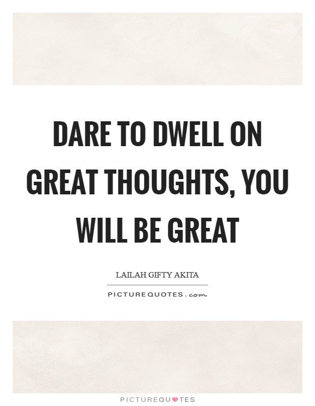 Dare to dwell on great thoughts, you will be great Picture Quote #1