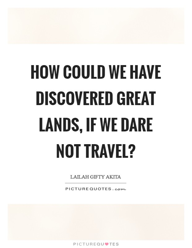 How could we have discovered great lands, if we dare not travel? Picture Quote #1