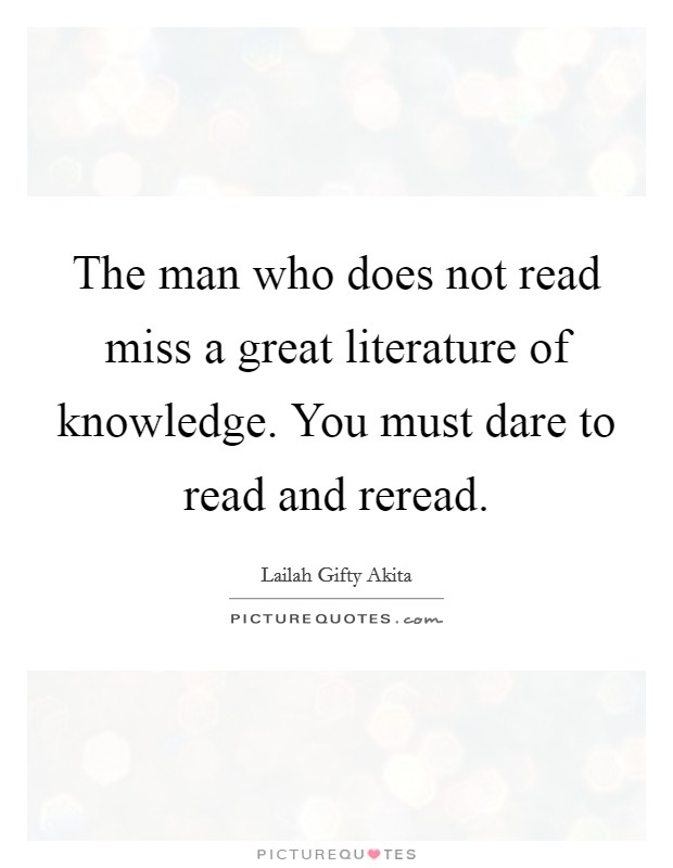 The man who does not read miss a great literature of knowledge. You must dare to read and reread Picture Quote #1