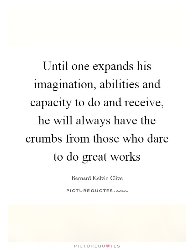 Until one expands his imagination, abilities and capacity to do and receive, he will always have the crumbs from those who dare to do great works Picture Quote #1