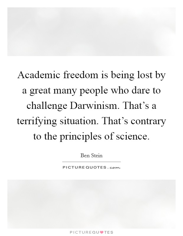 Academic freedom is being lost by a great many people who dare to challenge Darwinism. That's a terrifying situation. That's contrary to the principles of science Picture Quote #1