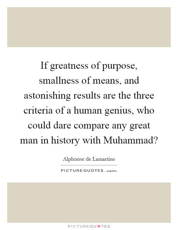 If greatness of purpose, smallness of means, and astonishing results are the three criteria of a human genius, who could dare compare any great man in history with Muhammad? Picture Quote #1