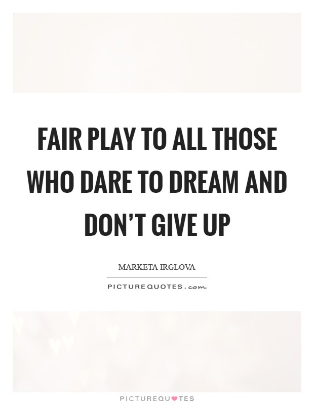Fair play to all those who dare to dream and don't give up Picture Quote #1