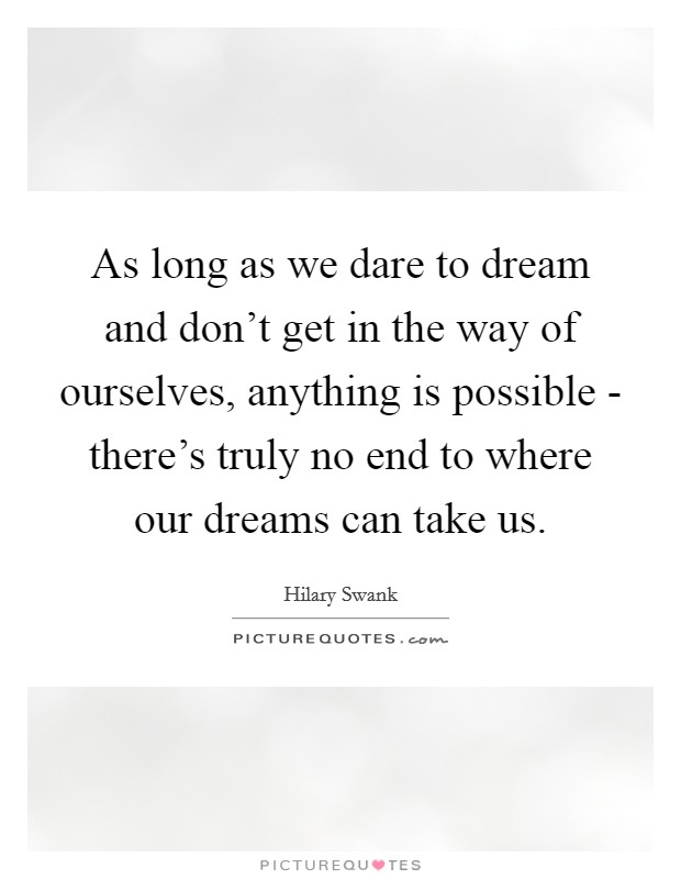 As long as we dare to dream and don't get in the way of ourselves, anything is possible - there's truly no end to where our dreams can take us Picture Quote #1