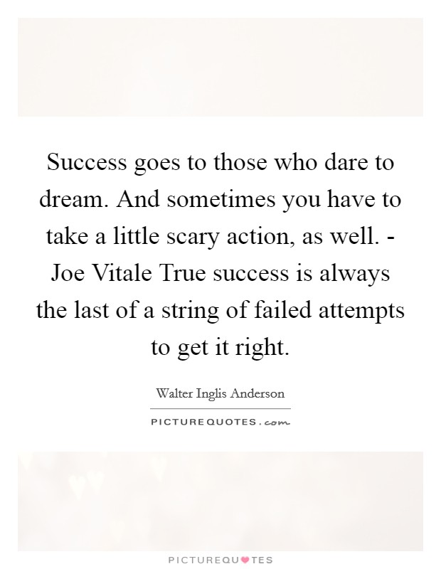 Success goes to those who dare to dream. And sometimes you have to take a little scary action, as well. - Joe Vitale True success is always the last of a string of failed attempts to get it right Picture Quote #1