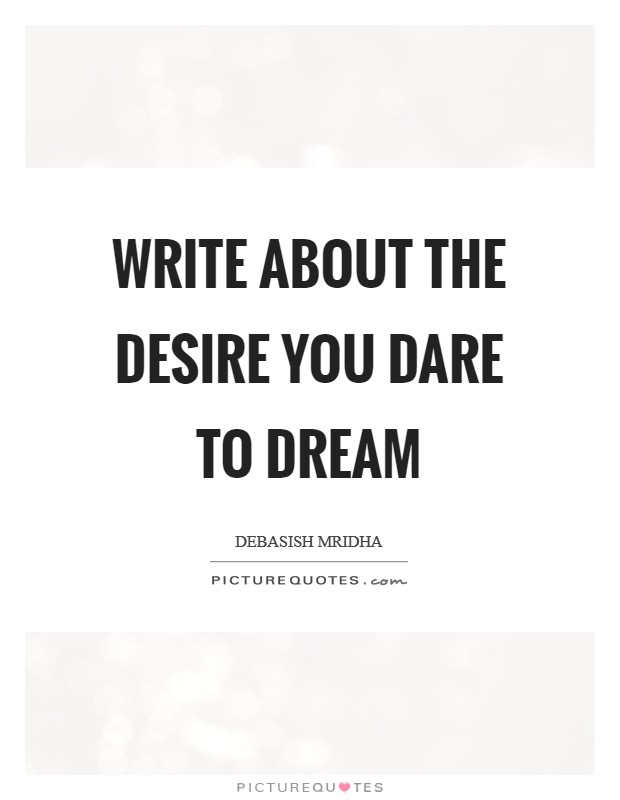Write about the desire you dare to dream Picture Quote #1