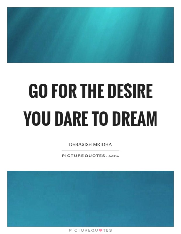 Go for the desire you dare to dream Picture Quote #1
