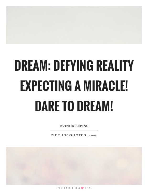 Dream: Defying Reality Expecting A Miracle! Dare to dream! Picture Quote #1