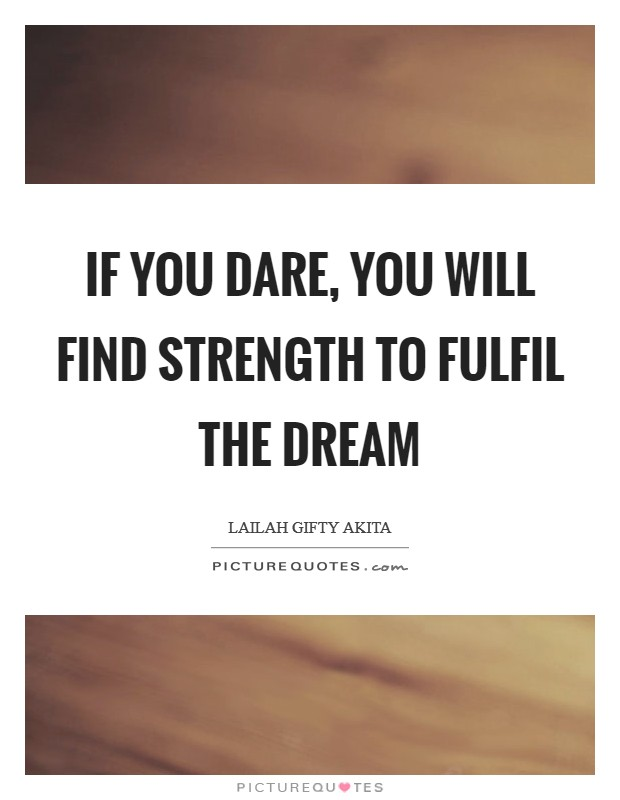 If you dare, you will find strength to fulfil the dream Picture Quote #1
