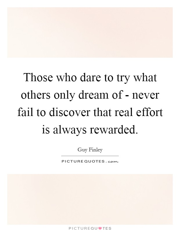 Those Who Dare To Try What Others Only Dream Of   Never Fail To Discover  That Real Effort Is Always Rewarded.