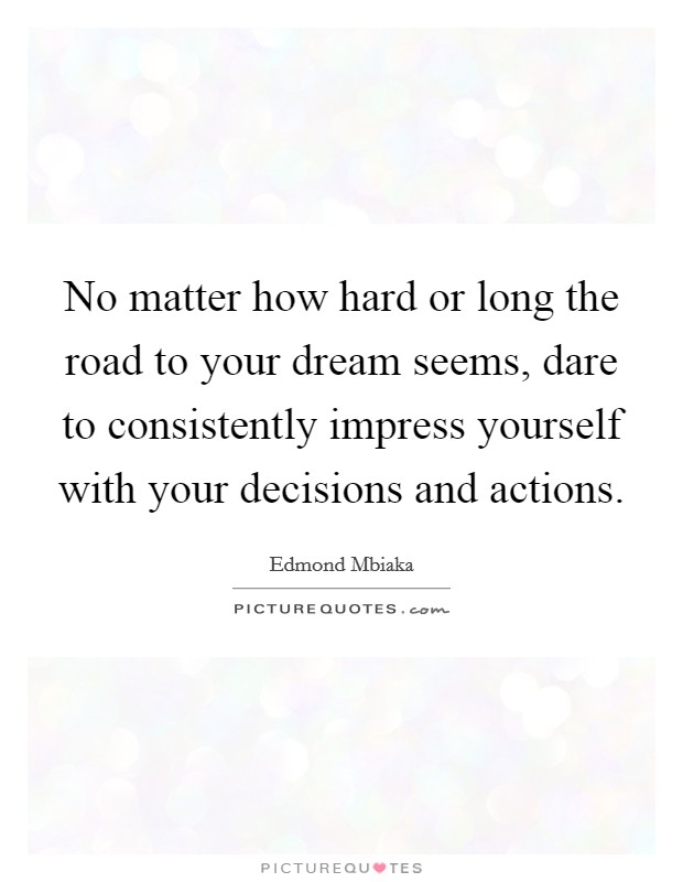 No matter how hard or long the road to your dream seems, dare to consistently impress yourself with your decisions and actions Picture Quote #1