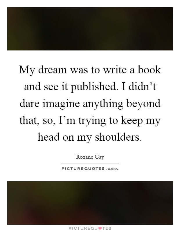 My dream was to write a book and see it published. I didn't dare imagine anything beyond that, so, I'm trying to keep my head on my shoulders Picture Quote #1