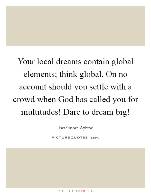 Your local dreams contain global elements; think global. On no account should you settle with a crowd when God has called you for multitudes! Dare to dream big! Picture Quote #1