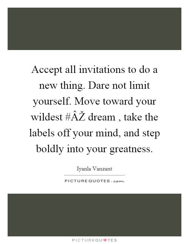 Accept all invitations to do a new thing. Dare not limit yourself. Move toward your wildest #ÂŽ dream , take the labels off your mind, and step boldly into your greatness Picture Quote #1
