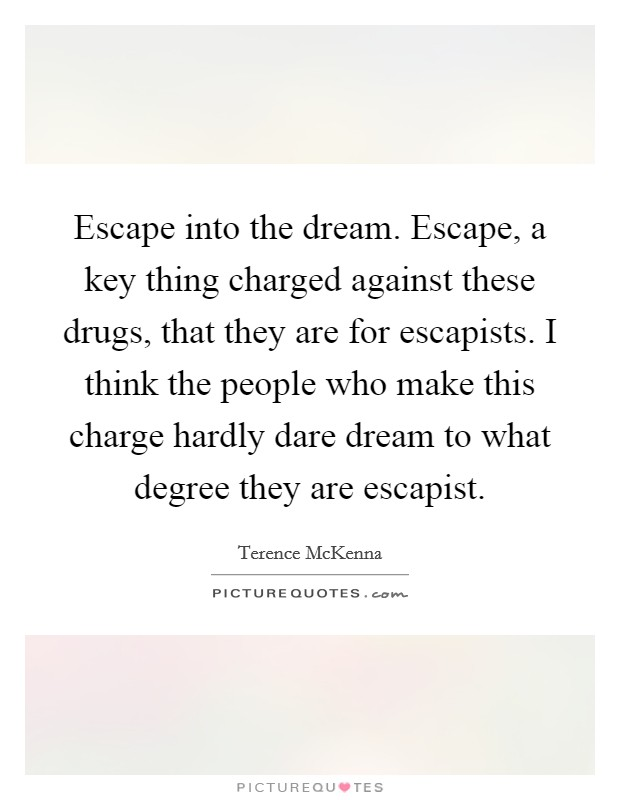 Escape into the dream. Escape, a key thing charged against these drugs, that they are for escapists. I think the people who make this charge hardly dare dream to what degree they are escapist Picture Quote #1