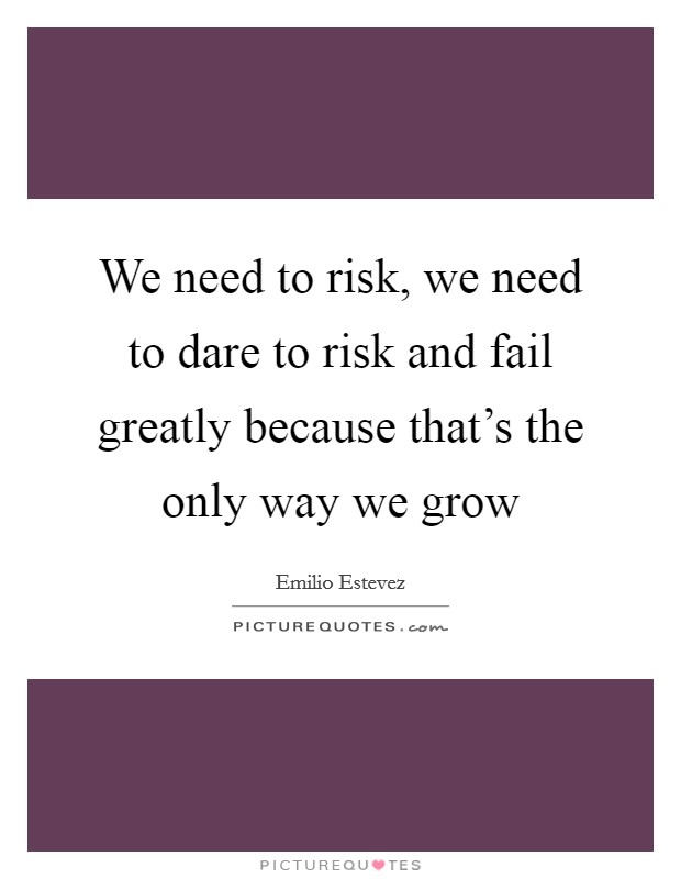 We need to risk, we need to dare to risk and fail greatly because that's the only way we grow Picture Quote #1