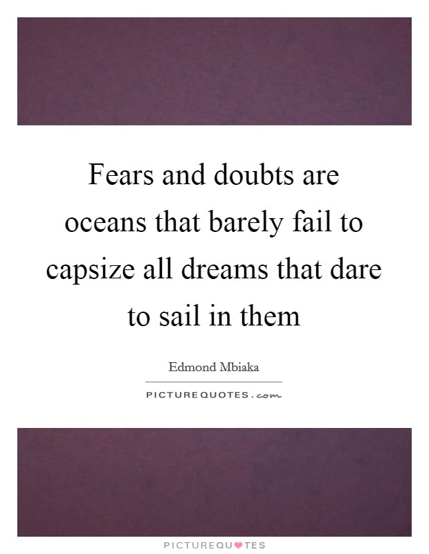 Fears and doubts are oceans that barely fail to capsize all dreams that dare to sail in them Picture Quote #1
