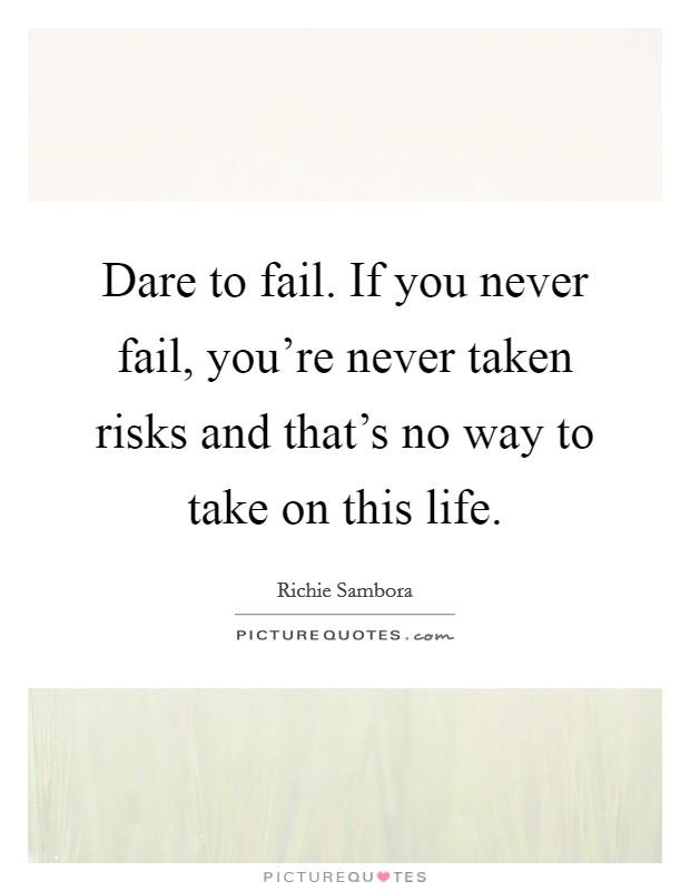 Dare to fail. If you never fail, you're never taken risks and that's no way to take on this life. Picture Quote #1