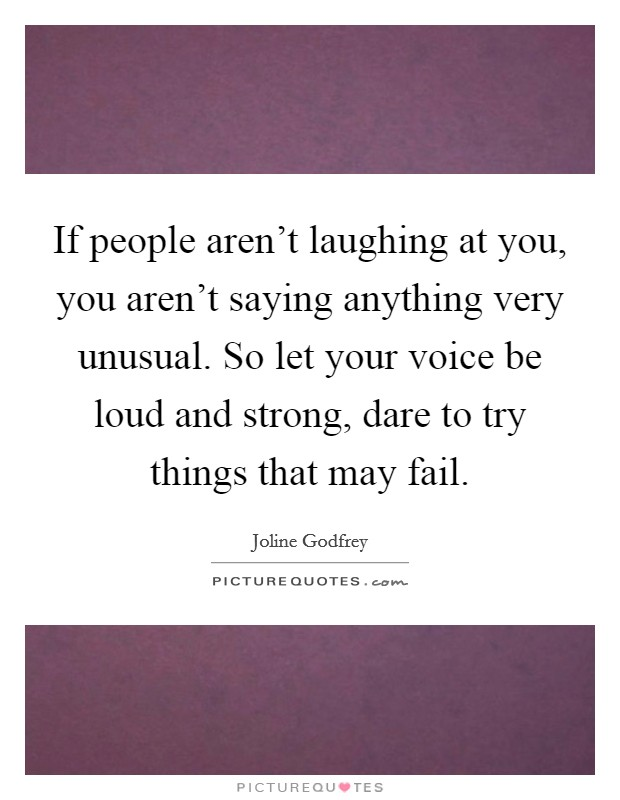 If people aren't laughing at you, you aren't saying anything very unusual. So let your voice be loud and strong, dare to try things that may fail Picture Quote #1