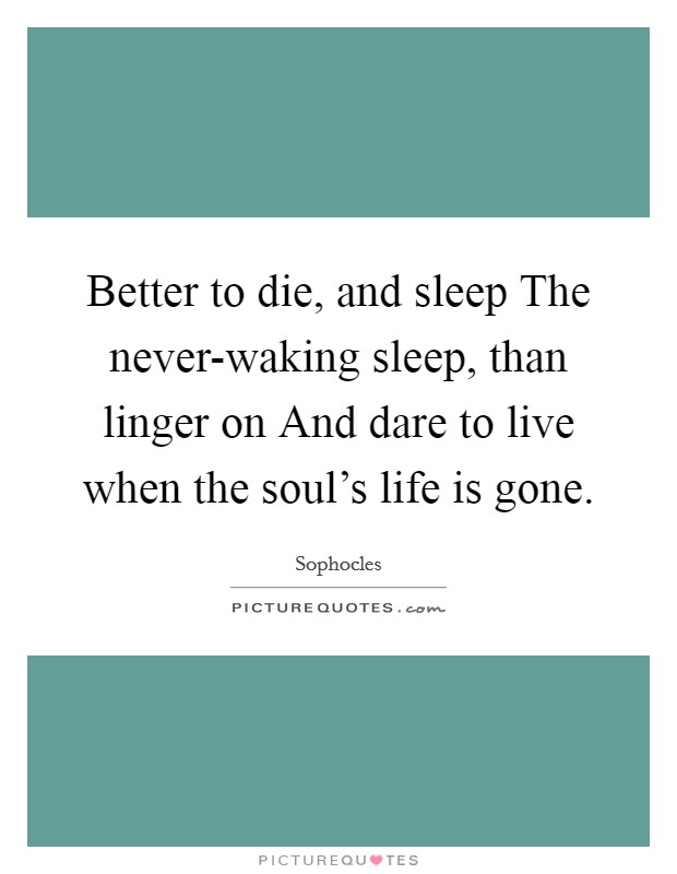 Better to die, and sleep The never-waking sleep, than linger on And dare to live when the soul's life is gone Picture Quote #1