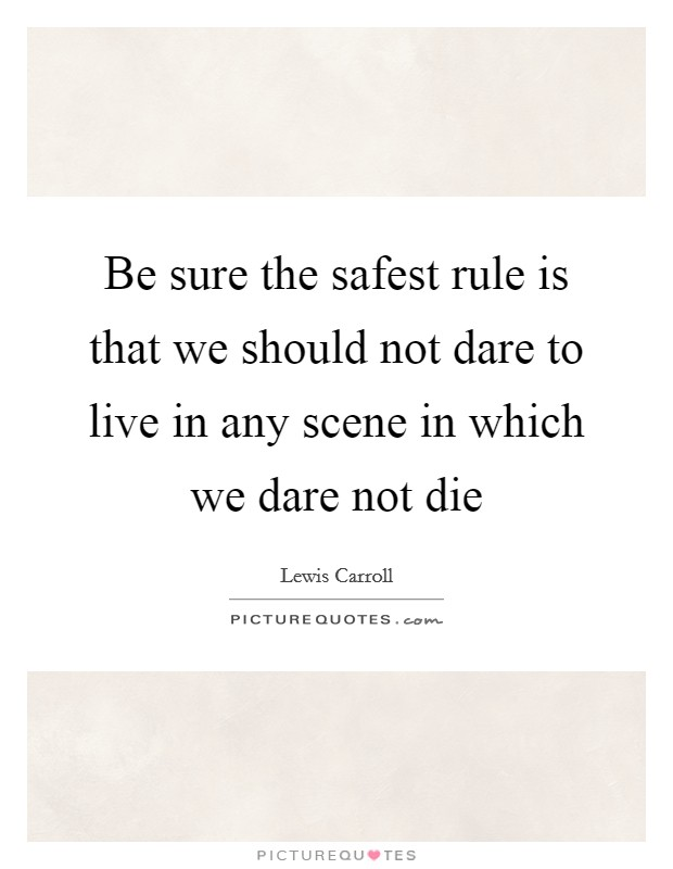 Be sure the safest rule is that we should not dare to live in any scene in which we dare not die Picture Quote #1