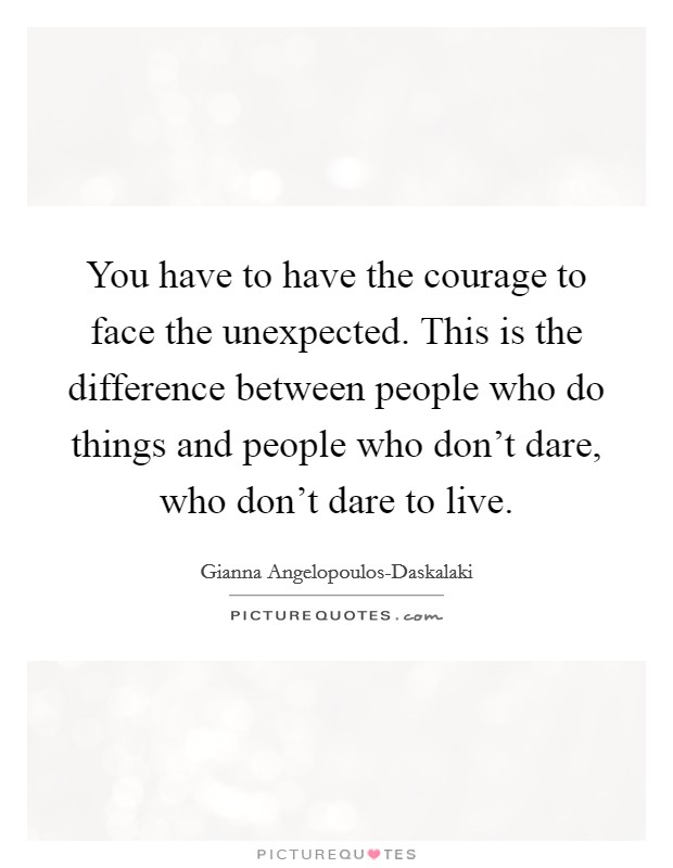 You have to have the courage to face the unexpected. This is the difference between people who do things and people who don't dare, who don't dare to live Picture Quote #1