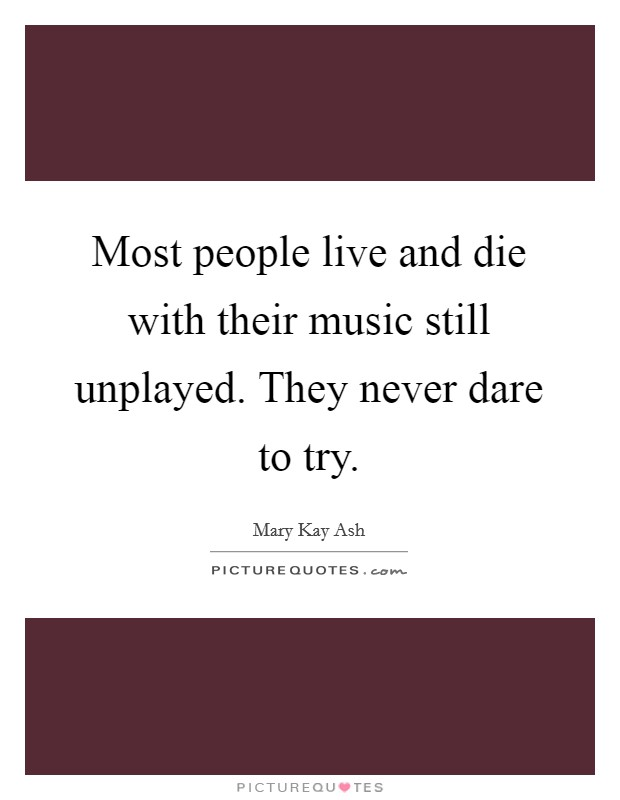 Most people live and die with their music still unplayed. They never dare to try Picture Quote #1