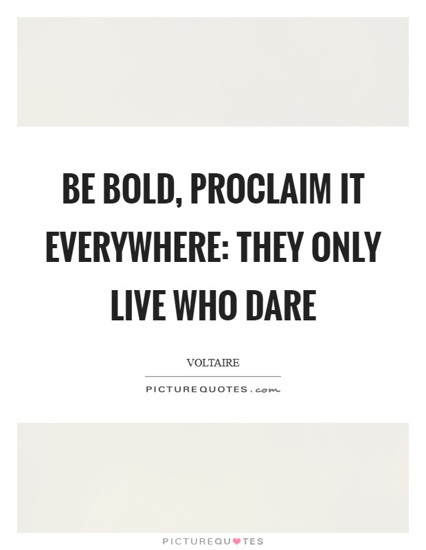 Be bold, proclaim it everywhere: They only live who dare Picture Quote #1