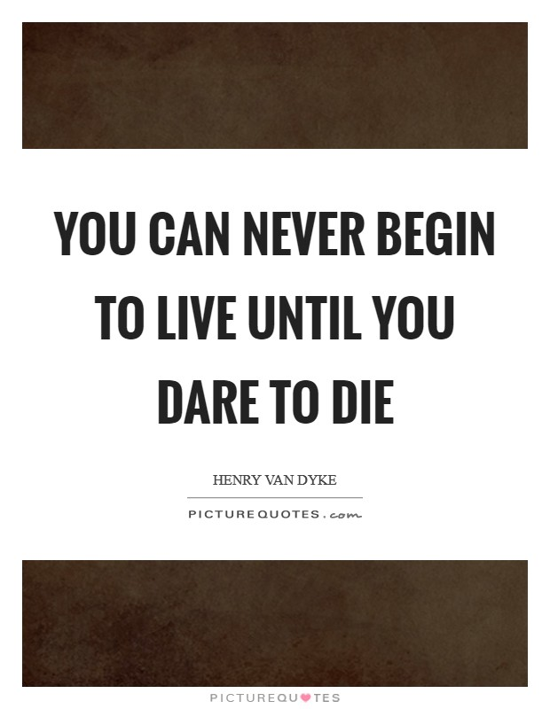 You can never begin to live until you dare to die Picture Quote #1