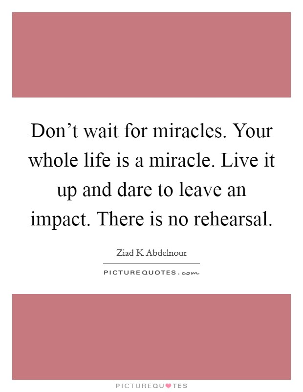 Don't wait for miracles. Your whole life is a miracle. Live it up and dare to leave an impact. There is no rehearsal Picture Quote #1