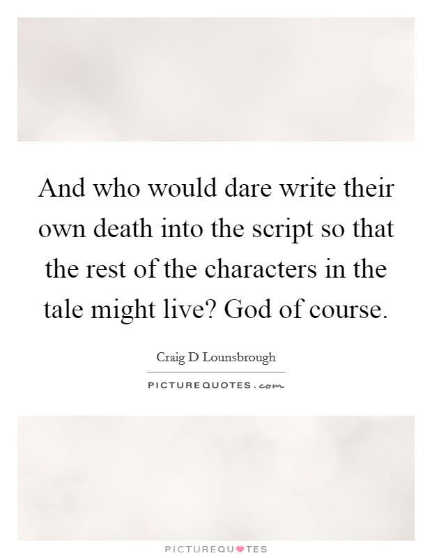 And who would dare write their own death into the script so that the rest of the characters in the tale might live? God of course Picture Quote #1