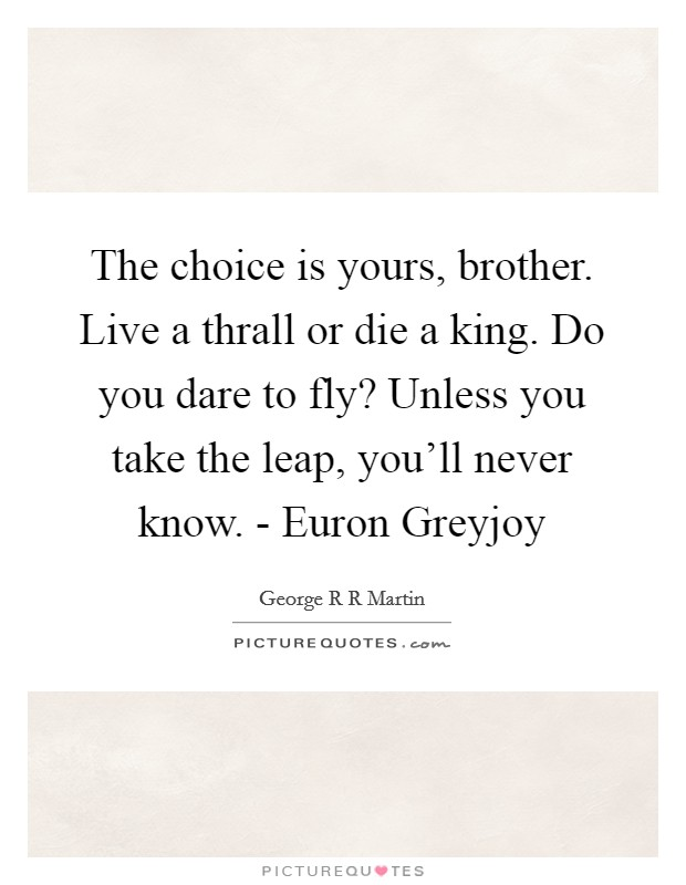 The choice is yours, brother. Live a thrall or die a king. Do you dare to fly? Unless you take the leap, you'll never know. - Euron Greyjoy Picture Quote #1