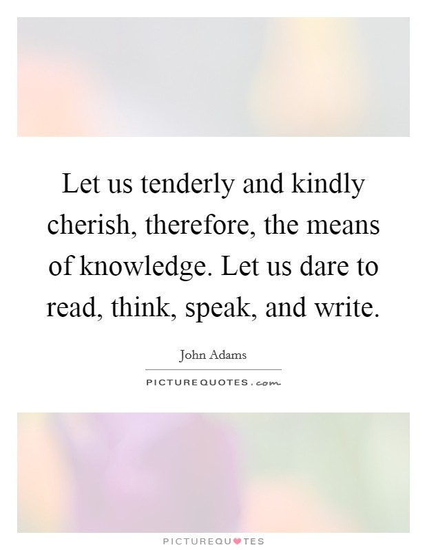Let us tenderly and kindly cherish, therefore, the means of knowledge. Let us dare to read, think, speak, and write Picture Quote #1