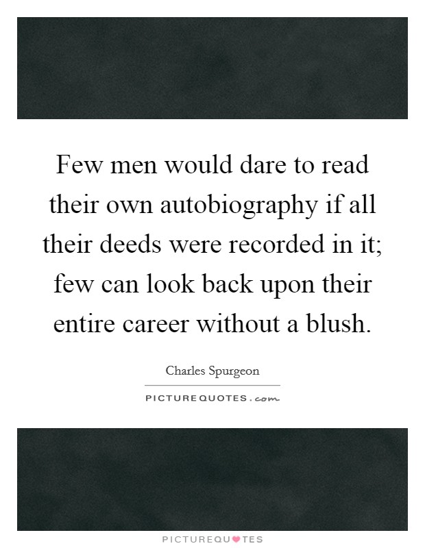 Few men would dare to read their own autobiography if all their deeds were recorded in it; few can look back upon their entire career without a blush Picture Quote #1