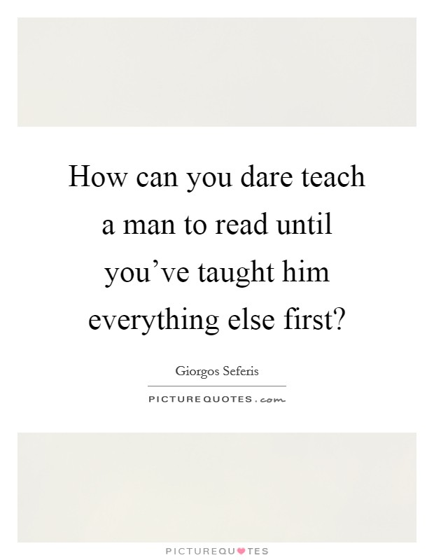 How can you dare teach a man to read until you've taught him everything else first? Picture Quote #1