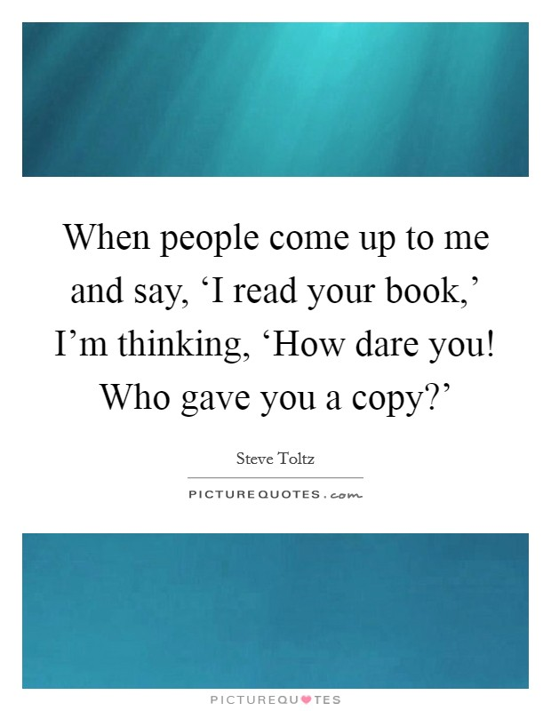 When people come up to me and say, 'I read your book,' I'm thinking, 'How dare you! Who gave you a copy?' Picture Quote #1
