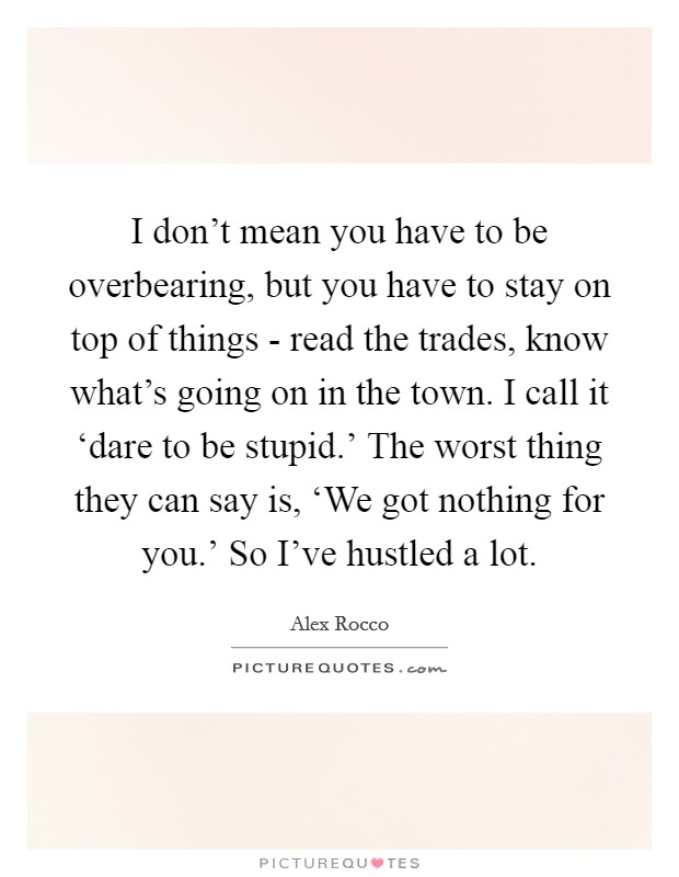 I don't mean you have to be overbearing, but you have to stay on top of things - read the trades, know what's going on in the town. I call it 'dare to be stupid.' The worst thing they can say is, 'We got nothing for you.' So I've hustled a lot Picture Quote #1
