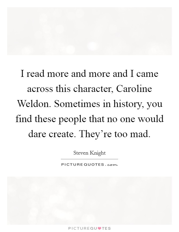 I read more and more and I came across this character, Caroline Weldon. Sometimes in history, you find these people that no one would dare create. They're too mad Picture Quote #1