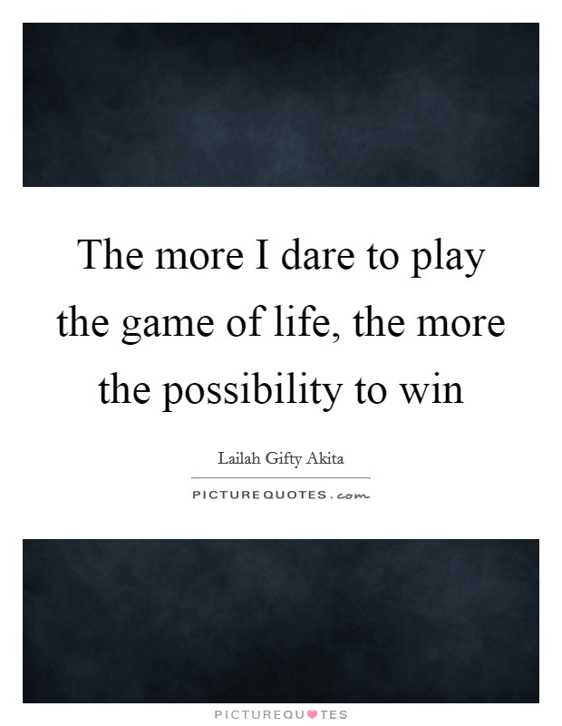 The more I dare to play the game of life, the more the possibility to win Picture Quote #1