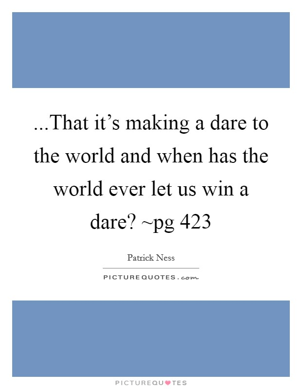...That it's making a dare to the world and when has the world ever let us win a dare? ~pg 423 Picture Quote #1